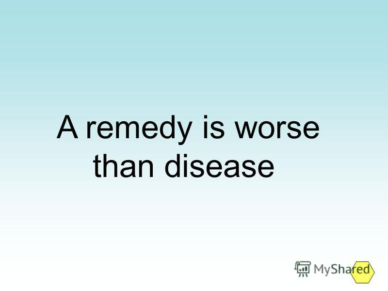 A remedy is worse than disease