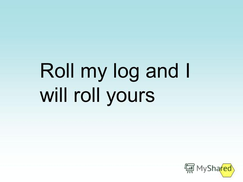 Roll my log and I will roll yours