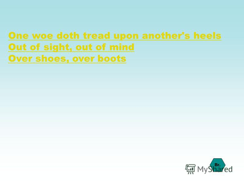One woe doth tread upon another's heels Out of sight, out of mind Over shoes, over boots Br.