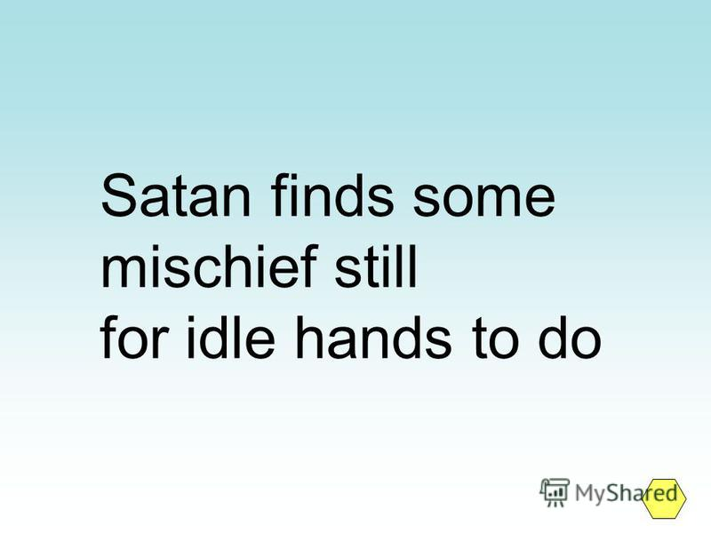 Satan finds some mischief still for idle hands to do