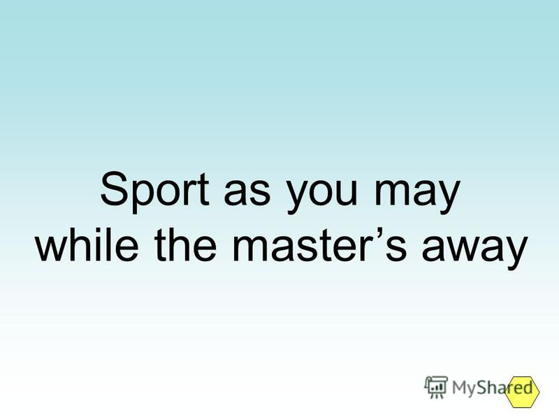 Sport as you may while the masters away