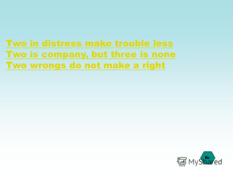 Two in distress make trouble less Two is company, but three is none Two wrongs do not make a right Br.