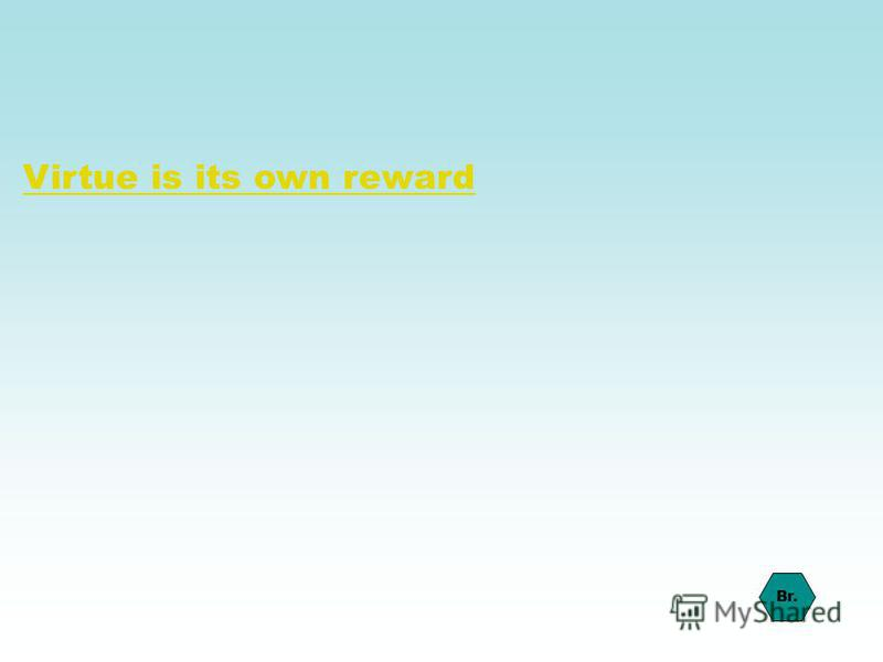 Virtue is its own reward Br.