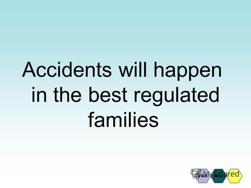 Accidents will happen in the best regulated families Rus.V&S