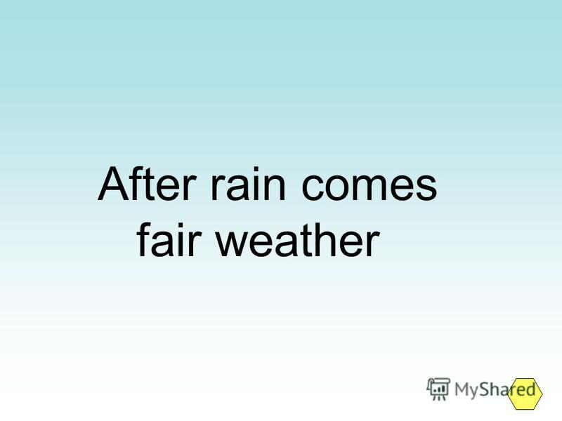 After rain comes fair weather
