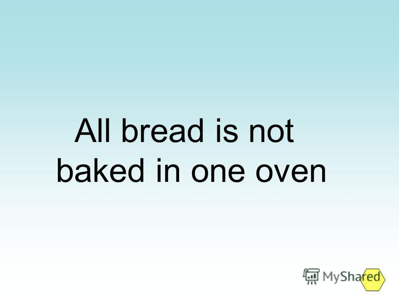 All bread is not baked in one oven