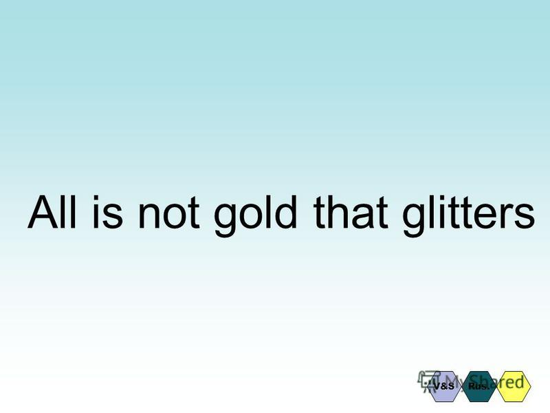 All is not gold that glitters Rus.V&S