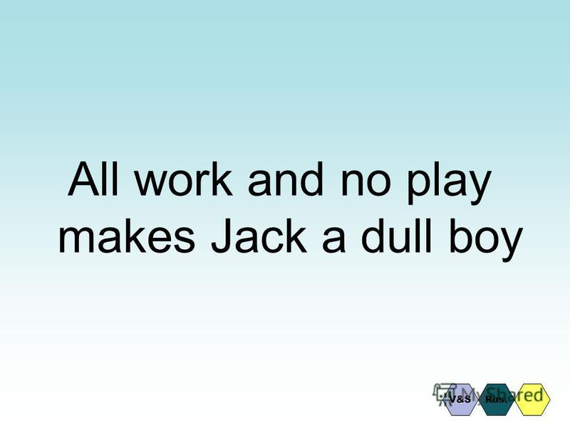 All work and no play makes Jack a dull boy Rus.V&S