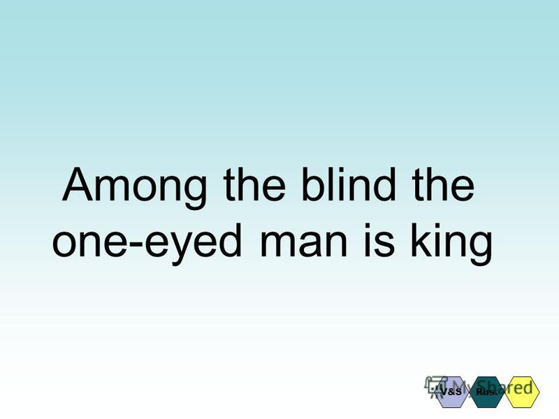 Among the blind the one-eyed man is king Rus.V&S