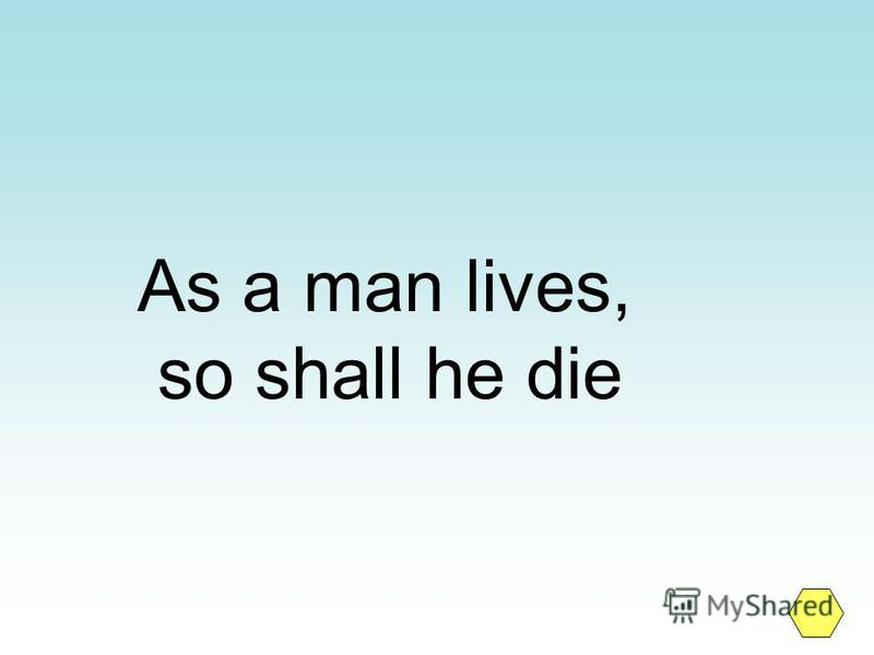 As a man lives, so shall he die
