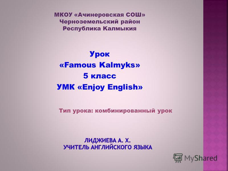 МКОУ «Ачинеровская СОШ» Черноземельский район Республика Kалмыкия Урок «Famous Kalmyks» 5 класс УМК «Enjoy English» Тип урока: комбинированный урок