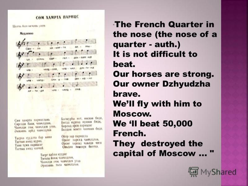 The French Quarter in the nose (the nose of a quarter - auth.) It is not difficult to beat. Our horses are strong. Our owner Dzhyudzha brave. Well fly with him to Moscow. We ll beat 50,000 French. They destroyed the capital of Moscow...