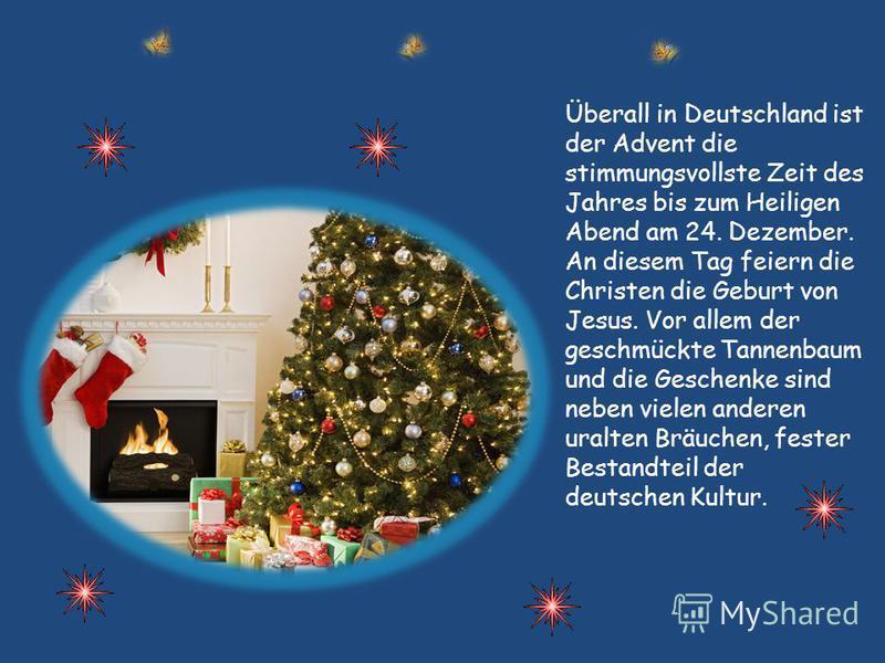 Überall in Deutschland ist der Advent die stimmungsvollste Zeit des Jahres bis zum Heiligen Abend am 24. Dezember. An diesem Tag feiern die Christen die Geburt von Jesus. Vor allem der geschmückte Tannenbaum und die Geschenke sind neben vielen andere