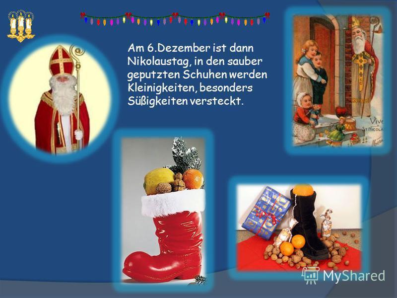 Am 6.Dezember ist dann Nikolaustag, in den sauber geputzten Schuhen werden Kleinigkeiten, besonders Süßigkeiten versteckt.