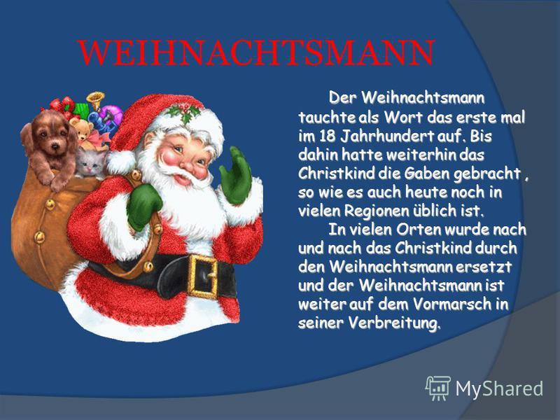 WEIHNACHTSMANN Der Weihnachtsmann tauchte als Wort das erste mal im 18 Jahrhundert auf. Bis dahin hatte weiterhin das Christkind die Gaben gebracht, so wie es auch heute noch in vielen Regionen üblich ist. In vielen Orten wurde nach und nach das Chri