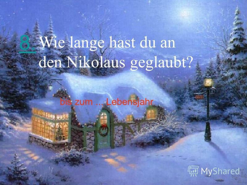 8. Wie lange hast du an den Nikolaus geglaubt? bis zum... Lebensjahr