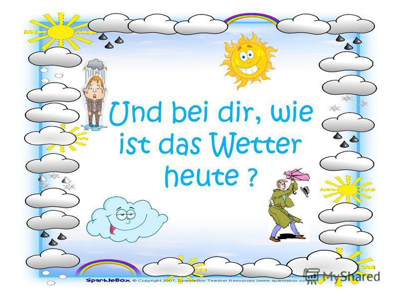 Und bei dir, wie ist das Wetter heute ?