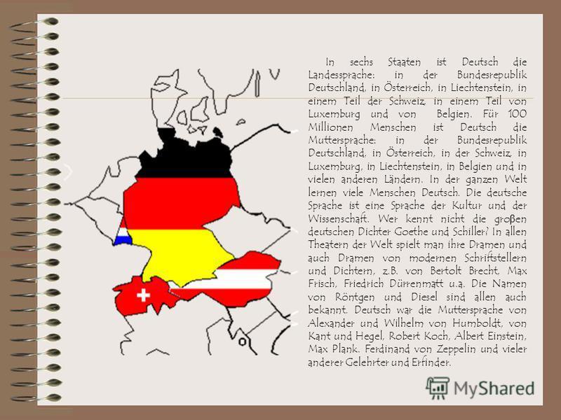 In sechs Staaten ist Deutsch die Landessprache: in der Bundesrepublik Deutschland, in Österreich, in Liechtenstein, in einem Teil der Schweiz, in einem Teil von Luxemburg und von Belgien. Für 100 Millionen Menschen ist Deutsch die Muttersprache: in d