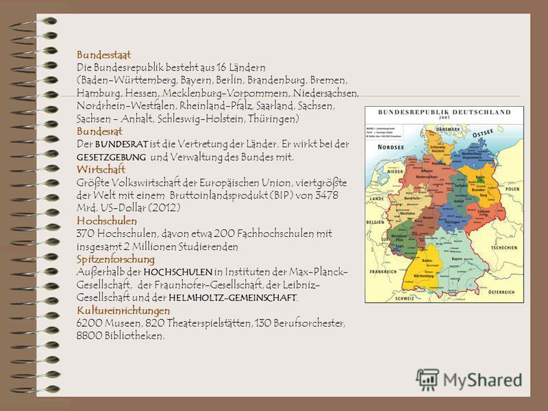Bundesstaat Die Bundesrepublik besteht aus 16 Ländern (Baden-Württemberg, Bayern, Berlin, Brandenburg, Bremen, Hamburg, Hessen, Mecklenburg-Vorpommern, Niedersachsen, Nordrhein-Westfalen, Rheinland-Pfalz, Saarland, Sachsen, Sachsen - Anhalt, Schleswi