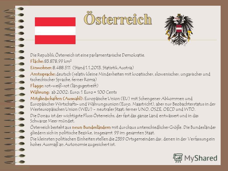 Die Republik Österreich ist eine parlamentarische Demokratie. Fläche: 83.878,99 km 2 Einwohner: 8.488.511 (Stand 1.1.2013, Statistik Austria) Amtssprache: deutsch (relativ kleine Minderheiten mit kroatischer, slowenischer, ungarischer und tschechisch
