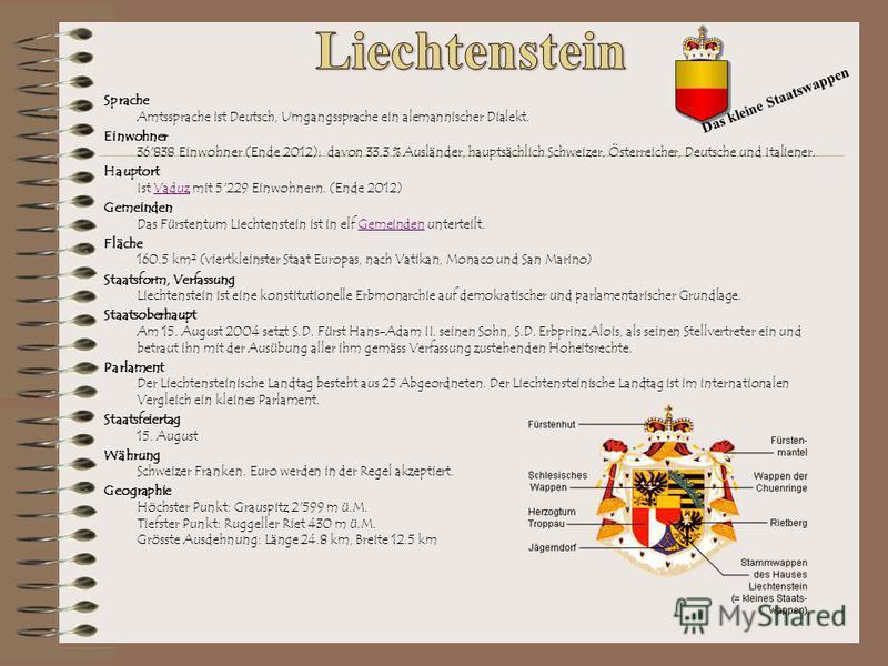 Sprache Amtssprache ist Deutsch, Umgangssprache ein alemannischer Dialekt. Einwohner 36'838 Einwohner (Ende 2012); davon 33.3 % Ausländer, hauptsächlich Schweizer, Österreicher, Deutsche und Italiener. Hauptort Ist Vaduz mit 5'229 Einwohnern. (Ende 2