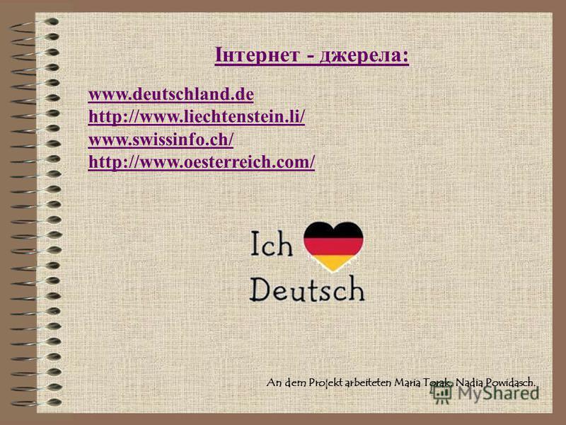 An dem Projekt arbeiteten Maria Torak, Nadia Powidasch. www.deutschland.de http://www.liechtenstein.li/ www.swissinfo.ch/ http://www.oesterreich.com/ Інтернет - джерела: