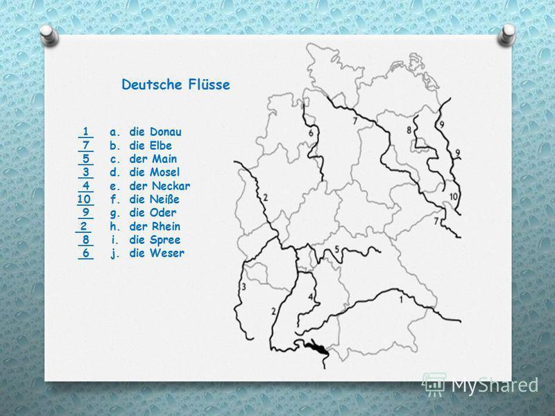 1 a. die Donau 7 b. die Elbe 5 c. der Main 3 d. die Mosel 4 e. der Neckar 10 f. die Neiße 9 g. die Oder 2 h. der Rhein 8 i. die Spree 6 j. die Weser Deutsche Flüsse