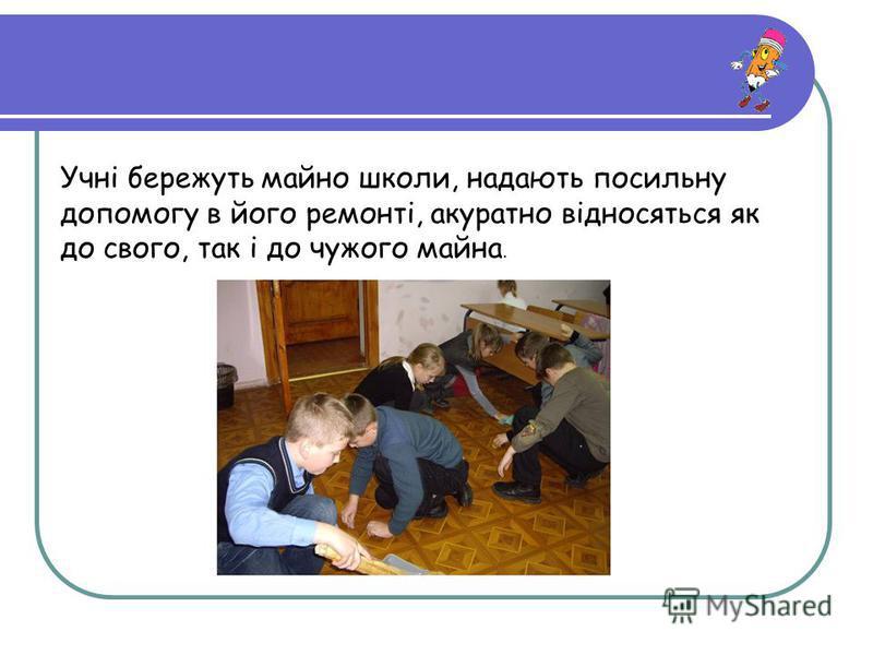 Учні бережуть майно школи, надають посильну допомогу в його ремонті, акуратно відносяться як до свого, так і до чужого майна.