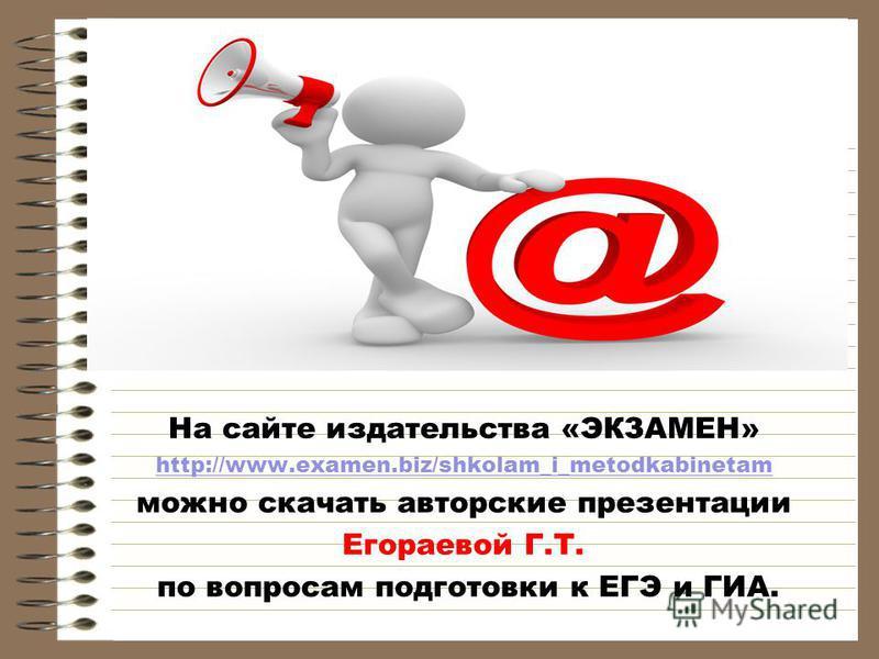 На сайте издательства «ЭКЗАМЕН» http://www.examen.biz/shkolam_i_metodkabinetam можно скачать авторские презентации Егораевой Г.Т. по вопросам подготовки к ЕГЭ и ГИА.
