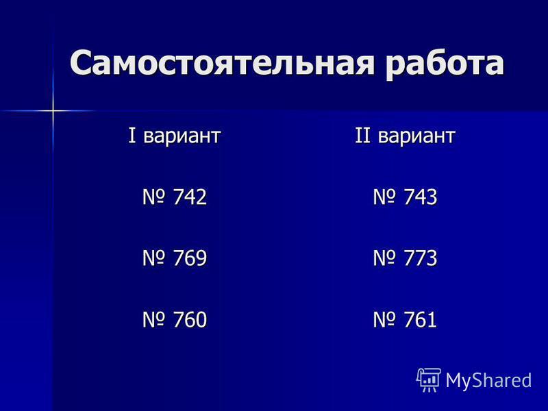 Самостоятельная работа I вариант 742 742 769 769 760 760 II вариант 743 743 773 773 761 761