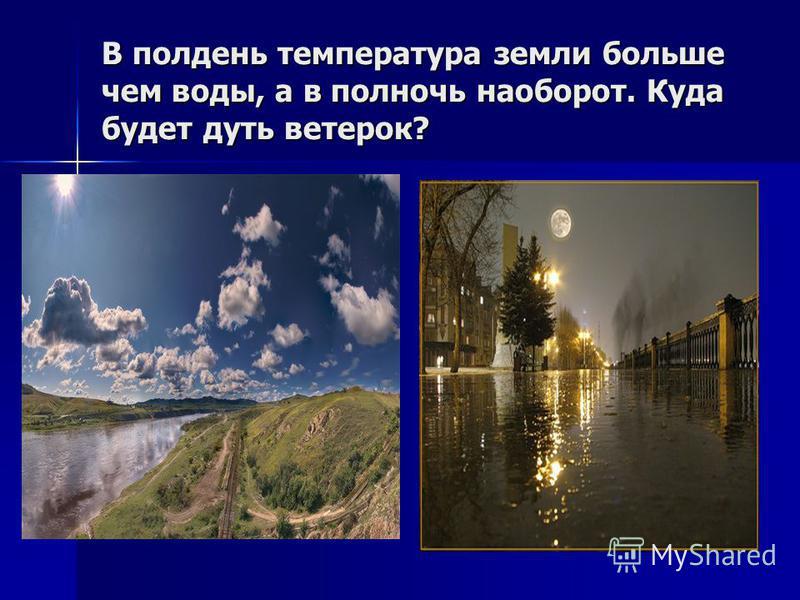 В полдень температура земли больше чем воды, а в полночь наоборот. Куда будет дуть ветерок?