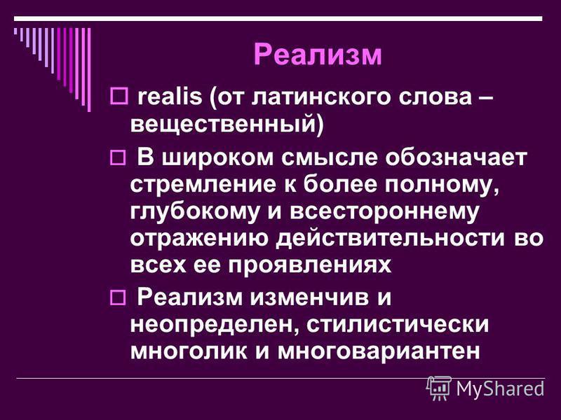 Реализм realis (от латинского слова – вещественный) В широком смысле обозначает стремление к более полному, глубокому и всестороннему отражению действительности во всех ее проявлениях Реализм изменчив и не определен, стилистически многолик и многовар