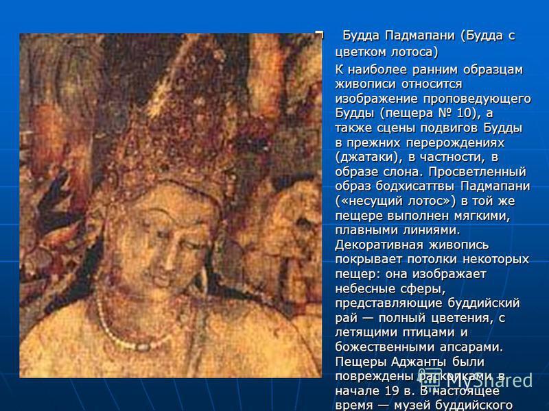 Будда Падмапани (Будда с цветком лотоса) Будда Падмапани (Будда с цветком лотоса) К наиболее ранним образцам живописи относится изображение проповедующего Будды (пещера 10), а также сцены подвигов Будды в прежних перерождениях (джатаки), в частности,