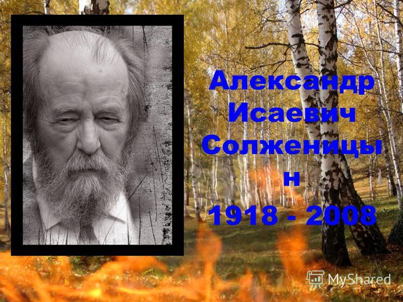 Александр Исаевич Солженицы н 1918 - 2008