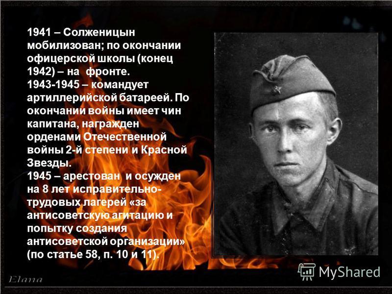1941 – Солженицын мобилизован; по окончании офицерской школы (конец 1942) – на фронте. 1943-1945 – командует артиллерийской батареей. По окончании войны имеет чин капитана, награжден орденами Отечественной войны 2-й степени и Красной Звезды. 1945 – а