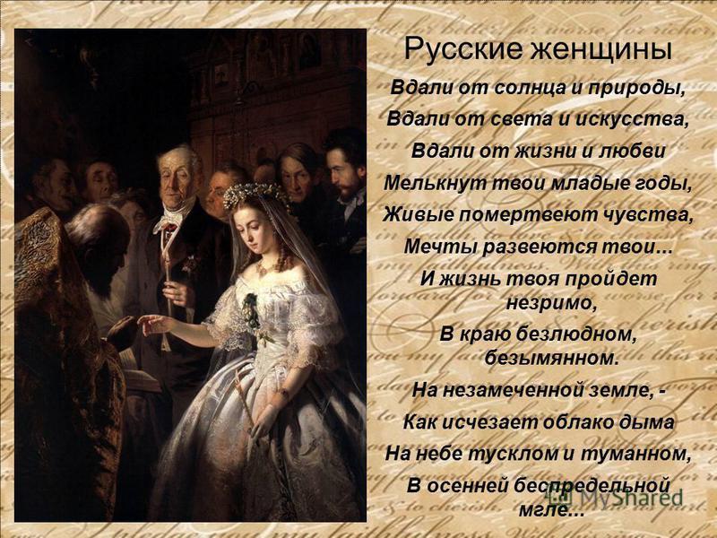 Русские женщины Вдали от солнца и природы, Вдали от света и искусства, Вдали от жизни и любви Мелькнут твои младые годы, Живые помертвеют чувства, Мечты развеются твои... И жизнь твоя пройдет незримо, В краю безлюдном, безымянном. На незамеченной зем