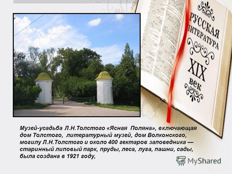Музей-усадьба Л.Н.Толстого «Ясная Поляна», включающая дом Толстого, литературный музей, дом Волконского, могилу Л.Н.Толстого и около 400 гектаров заповедника старинный липовый парк, пруды, леса, луга, пашни, сады, была создана в 1921 году,