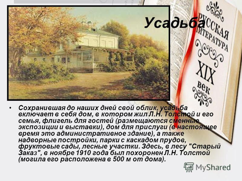 Усадьба Сохранившая до наших дней свой облик, усадьба включает в себя дом, в котором жил Л.Н. Толстой и его семья, флигель для гостей (размещаются сменные экспозиции и выставки), дом для прислуги (в настоящее время это административное здание), а так