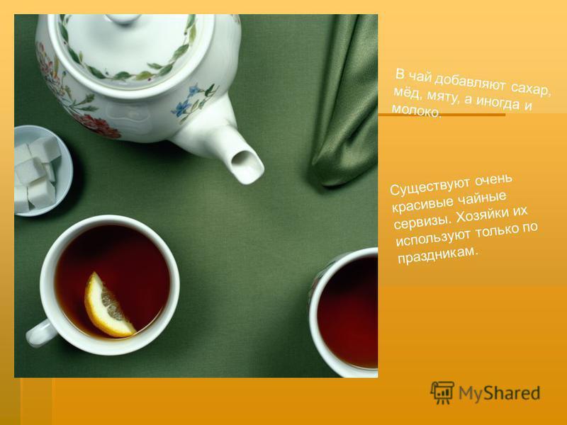 В чай добавляют сахар, мёд, мяту, а иногда и молоко. Существуют очень красивые чайные сервизы. Хозяйки их используют только по праздникам.