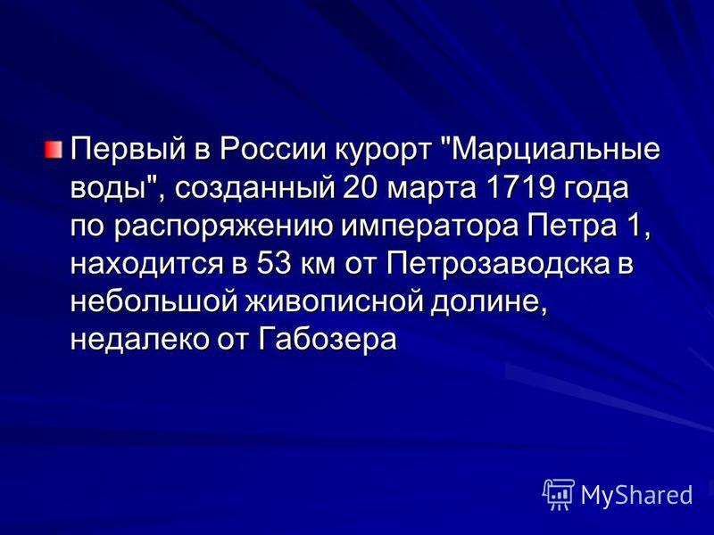 Первый в России курорт Марциальные воды, созданный 20 марта 1719 года по распоряжению императора Петра 1, находится в 53 км от Петрозаводска в небольшой живописной долине, недалеко от Габозера