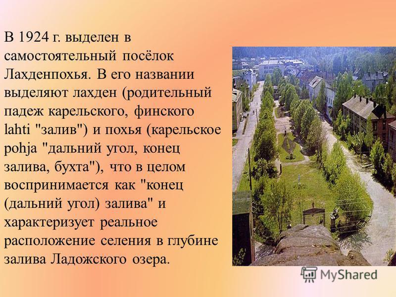 В 1924 г. выделен в самостоятельный посёлок Лахденпохья. В его названии выделяют лахден (родительный падеж карельского, финского lahti