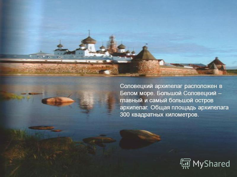 Соловецкий архипелаг расположен в Белом море. Большой Соловецкий – главный и самый большой остров архипелаг. Общая площадь архипелага 300 квадратных километров.
