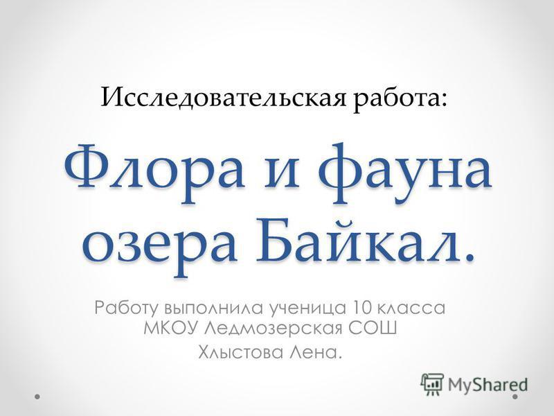 Флора и фауна озера Байкал. Работу выполнила ученица 10 класса МКОУ Ледмозерская СОШ Хлыстова Лена. Исследовательская работа: