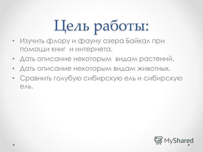 Цель работы: Изучить флору и фауну озера Байкал при помощи книг и интернета. Дать описание некоторым видам растений. Дать описание некоторым видам животных. Сравнить голубую сибирскую ель и сибирскую ель.
