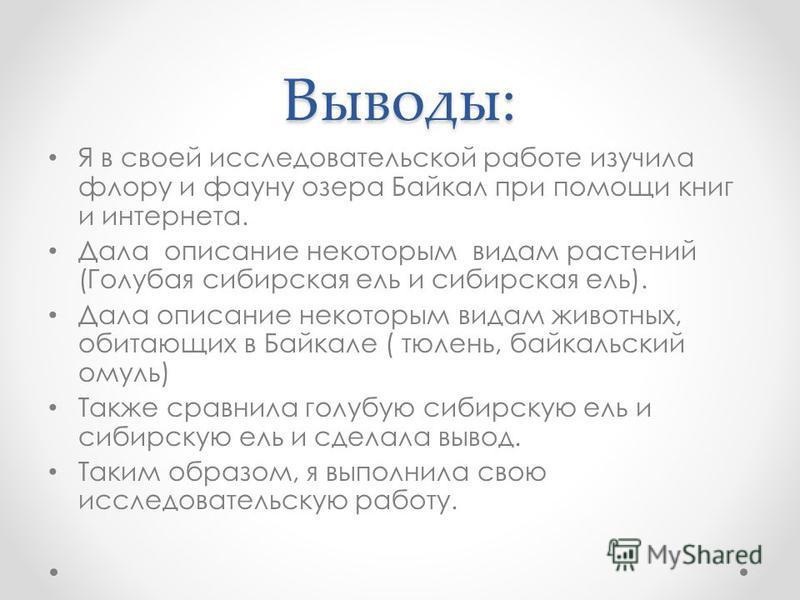 Выводы: Я в своей исследовательской работе изучила флору и фауну озера Байкал при помощи книг и интернета. Дала описание некоторым видам растений (Голубая сибирская ель и сибирская ель). Дала описание некоторым видам животных, обитающих в Байкале ( т