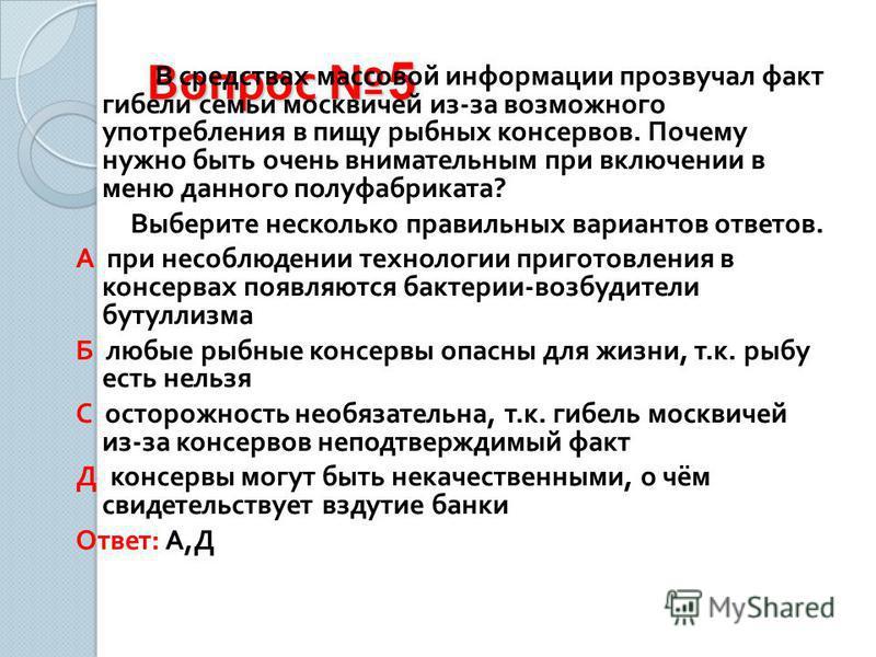 Вопрос 5 В средствах массовой информации прозвучал факт гибели семьи москвичей из - за возможного употребления в пищу рыбных консервов. Почему нужно быть очень внимательным при включении в меню данного полуфабриката ? Выберите несколько правильных ва