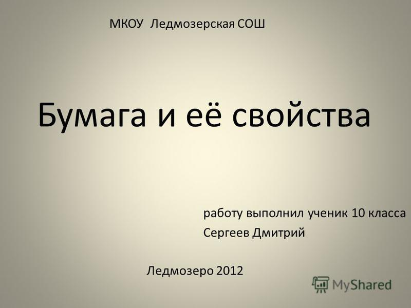 Бумага и её свойства МКОУ Ледмозерская СОШ работу выполнил ученик 10 класса Сергеев Дмитрий Ледмозеро 2012