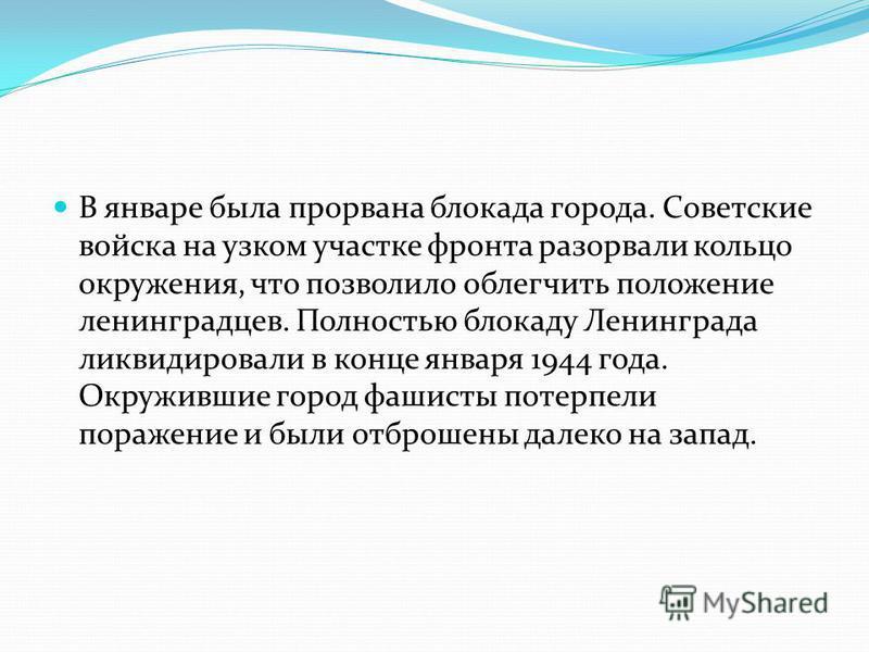 В январе была прорвана блокада города. Советские войска на узком участке фронта разорвали кольцо окружения, что позволило облегчить положение ленинградцев. Полностью блокаду Ленинграда ликвидировали в конце января 1944 года. Окружившие город фашисты