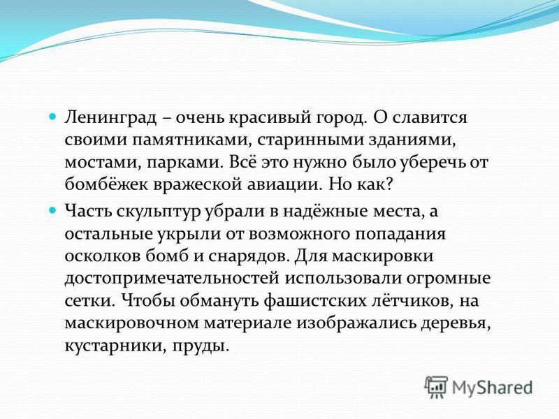 Ленинград – очень красивый город. О славится своими памятниками, старинными зданиями, мостами, парками. Всё это нужно было уберечь от бомбёжек вражеской авиации. Но как? Часть скульптур убрали в надёжные места, а остальные укрыли от возможного попада