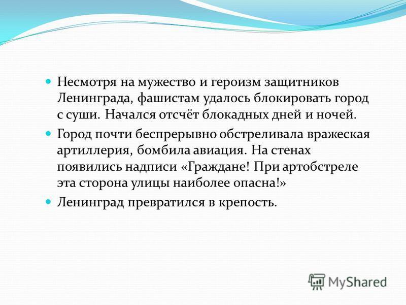 Несмотря на мужество и героизм защитников Ленинграда, фашистам удалось блокировать город с суши. Начался отсчёт блокадных дней и ночей. Город почти беспрерывно обстреливала вражеская артиллерия, бомбила авиация. На стенах появились надписи «Граждане!